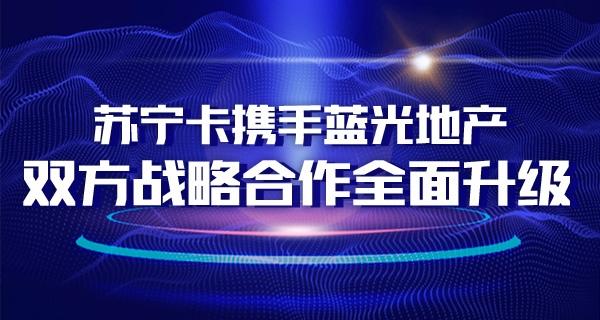 苏宁卡携手蓝光地产 双方战略合作全面升级