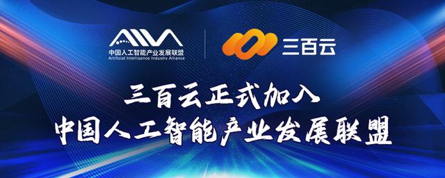 三百云加入中国人工智能产业发展联盟(AIIA)共促人工智能产业发展